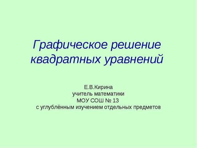 Графическое решение квадратных уравнений Е.В.Кирина учитель математики МОУ СО...