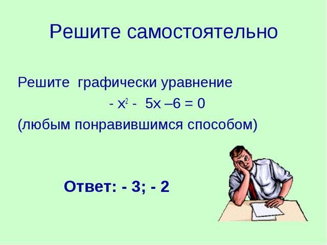 Решите самостоятельно Решите графически уравнение - х2 - 5х –6 = 0 (любым пон...