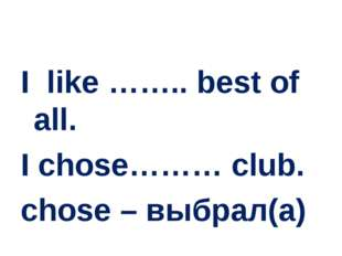 I like …….. best of all. I chose……… club. chose – выбрал(а)
