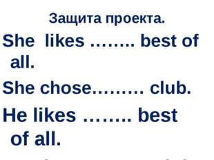 Защита проекта. She likes …….. best of all. She chose……… club. He likes ……..