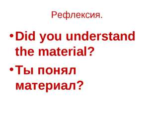 Рефлексия. Did you understand the material? Ты понял материал?
