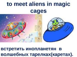 to meet aliens in magic cages встретить инопланетян в волшебных тарелках(каре