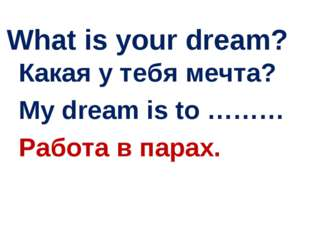 What is your dream? Какая у тебя мечта? My dream is to ……… Работа в парах.