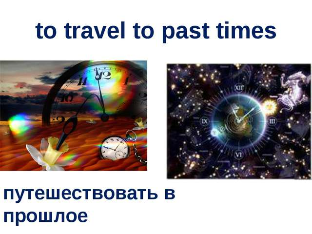 to travel to past times путешествовать в прошлое
