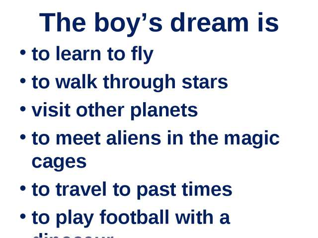 The boy's dream is to learn to fly to walk through stars visit other planets...