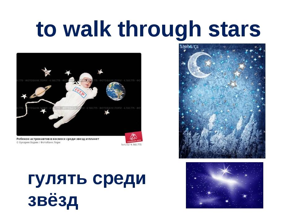 to walk through stars гулять среди звёзд