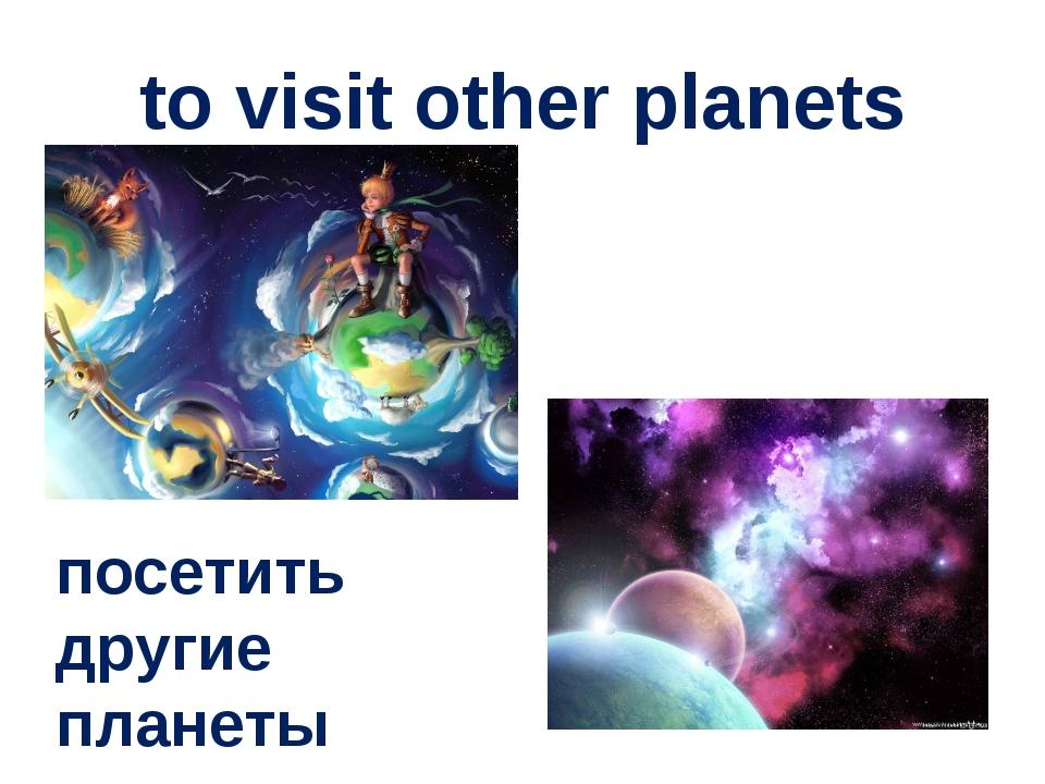 to visit other planets посетить другие планеты
