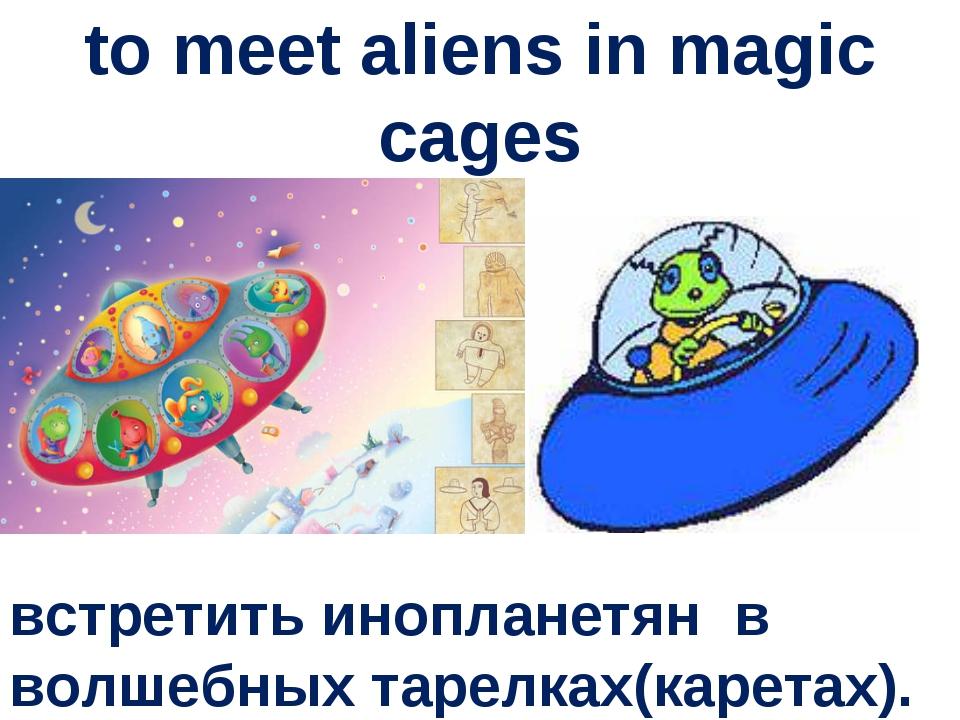 to meet aliens in magic cages встретить инопланетян в волшебных тарелках(каре...