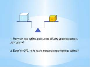 1. Могут ли два кубика разные по объему уравновешивать друг друга? 1 2 2. Есл