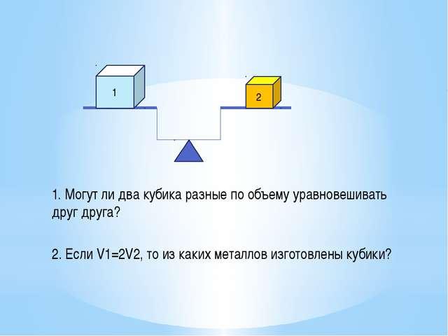 1. Могут ли два кубика разные по объему уравновешивать друг друга? 1 2 2. Есл...