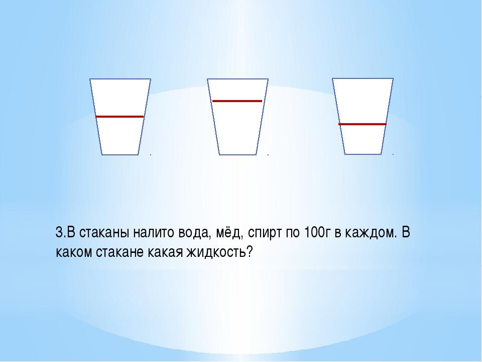 3.В стаканы налито вода, мёд, спирт по 100г в каждом. В каком стакане какая...