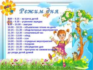 Режим дня 9.00 – 9.15 – встреча детей 9.15 – 9.30 – утренняя зарядка 9.30 – 1