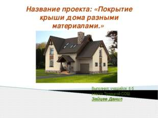 Название проекта: «Покрытие крыши дома разными материалами.» Выполнил: учащий