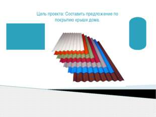 Цель проекта: Составить предложение по покрытию крыши дома.