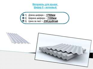 Материалы для крыши: Шифер 8 – волновый. Длина шифера – 1750мм; Ширина шифер