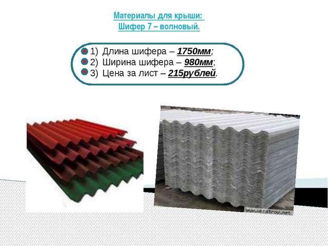 Материалы для крыши: Шифер 7 – волновый. Длина шифера – 1750мм; Ширина шифера...