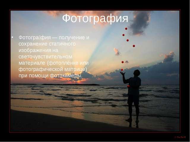 Фотография Фотогра́фия — получение и сохранение статичного изображения на све...