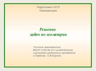 Решение задач по геометрии Подготовка к ЕГЭ Планиметрия Учитель математики М