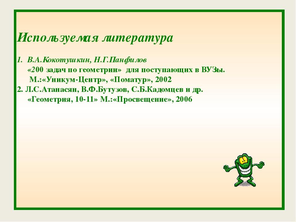 Используемая литература 1. В.А.Кокотушкин, Н.Г.Панфилов «200 задач по геомет...