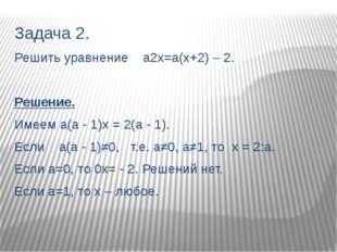 Задача 2. Решить уравнение а2х=а(х+2) – 2. Решение. Имеем а(а - 1)х = 2(а - 1