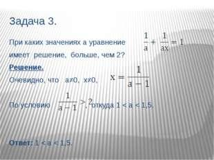 Задача 3. При каких значениях а уравнение имеет решение, больше, чем 2? Решен