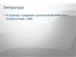 Литература И.Кушнир «Шедевры школьной математики», Астарта Киев, 1995