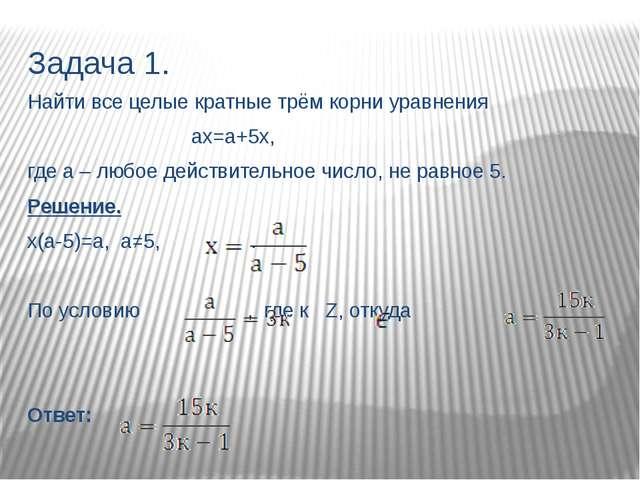 Задача 1. Найти все целые кратные трём корни уравнения ах=а+5х, где а – любое...