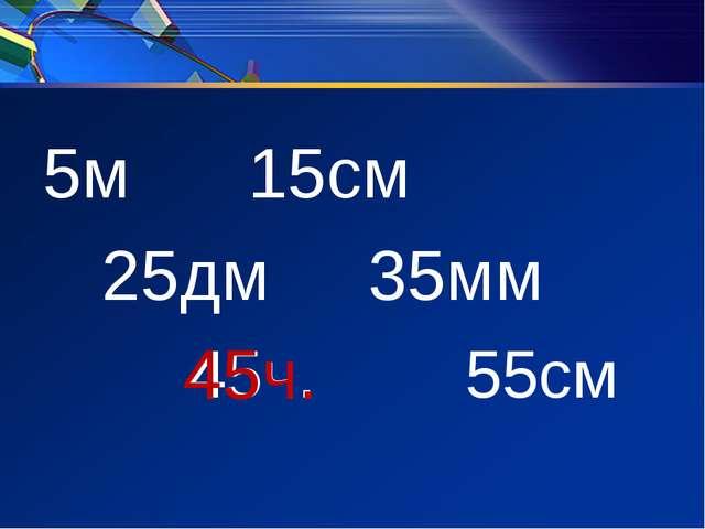 5м 15см 25дм 35мм 45ч. 55см 45ч.