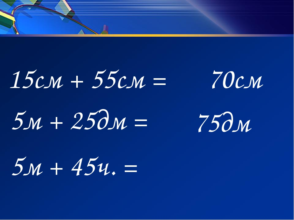 15см + 55см = 5м + 25дм = 5м + 45ч. = 70см 75дм