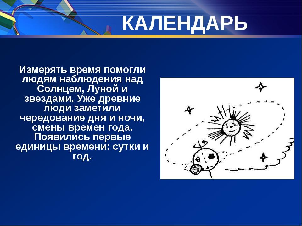 КАЛЕНДАРЬ Измерять время помогли людям наблюдения над Солнцем, Луной и звезд...