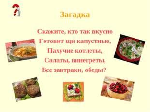 Загадка Скажите, кто так вкусно Готовит щи капустные, Пахучие котлеты, Салаты
