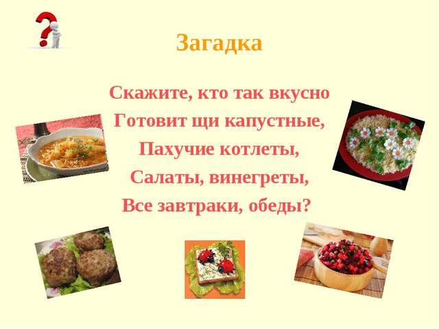 Загадка Скажите, кто так вкусно Готовит щи капустные, Пахучие котлеты, Салаты...