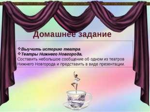 Домашнее задание Выучить историю театра Театры Нижнего Новгорода. Составить н
