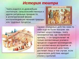 История театра Театр родился из древнейших охотничьих, сельскохозяйственных и