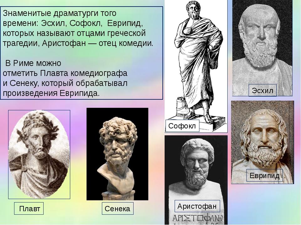 Знаменитыедраматургитого времени:Эсхил,Софокл, Еврипид, которых называют...