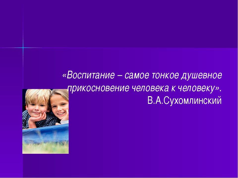 «Воспитание – самое тонкое душевное прикосновение человека к человеку». В.А.С...