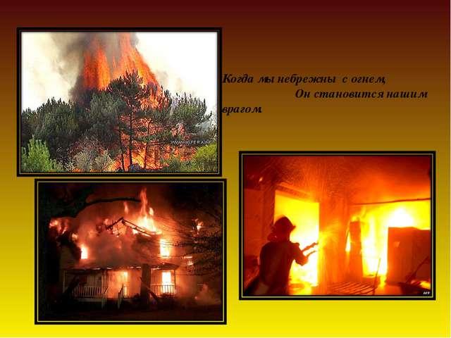 Когда мы небрежны с огнем, Он становится нашим врагом.