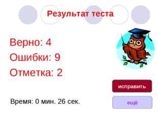 Результат теста Верно: 4 Ошибки: 9 Отметка: 2 Время: 0 мин. 26 сек. ещё испра