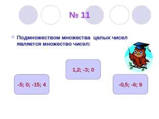 № 11 Подмножеством множества целых чисел является множество чисел: -5; 0; -15
