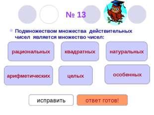 № 13 Подмножеством множества действительных чисел является множество чисел: ц