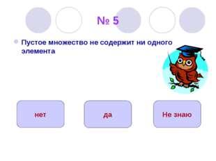 № 5 Пустое множество не содержит ни одного элемента да нет Не знаю