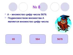 № 8 А – множество цифр числа 5679. Подмножеством множества А является множест