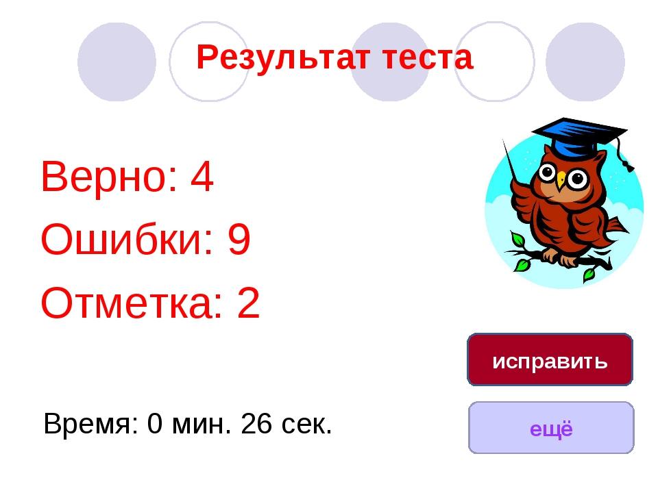 Результат теста Верно: 4 Ошибки: 9 Отметка: 2 Время: 0 мин. 26 сек. ещё испра...