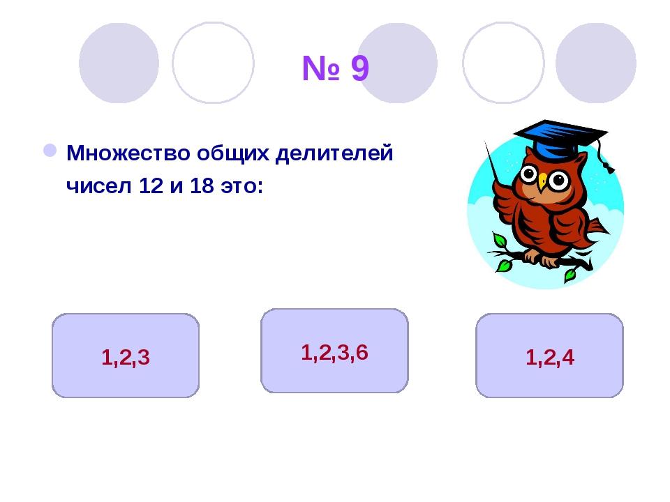 № 9 Множество общих делителей чисел 12 и 18 это: 1,2,3,6 1,2,3 1,2,4