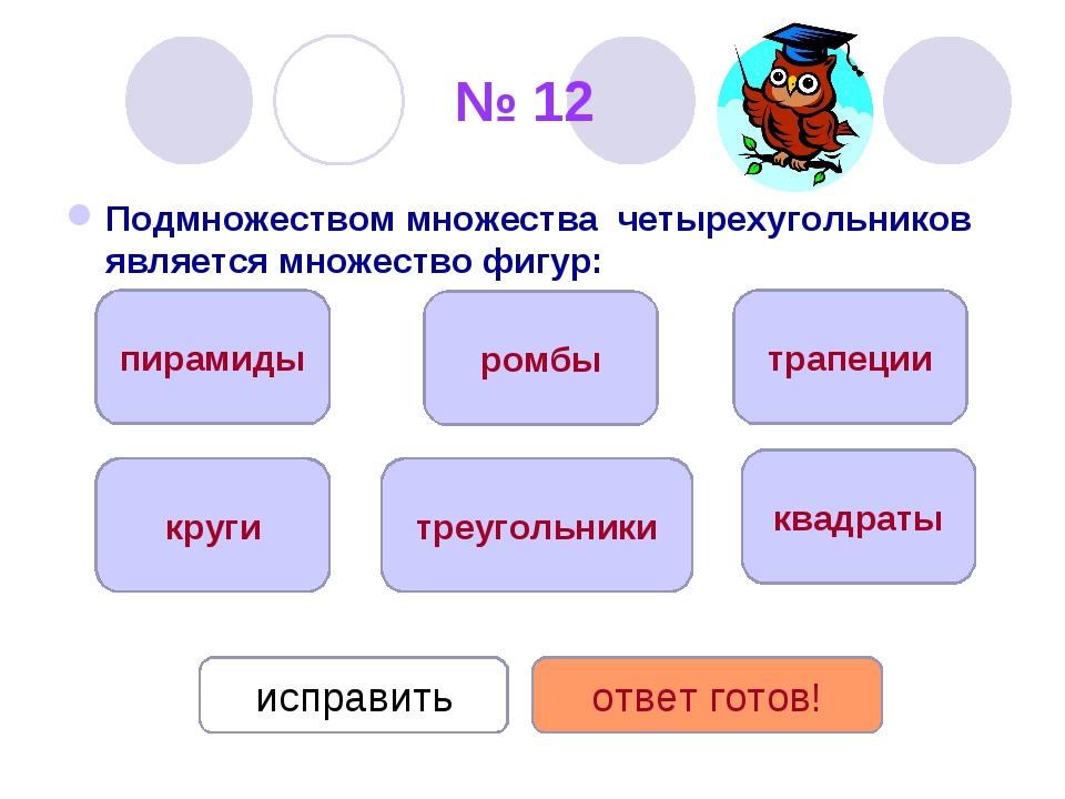 № 12 Подмножеством множества четырехугольников является множество фигур: квад...