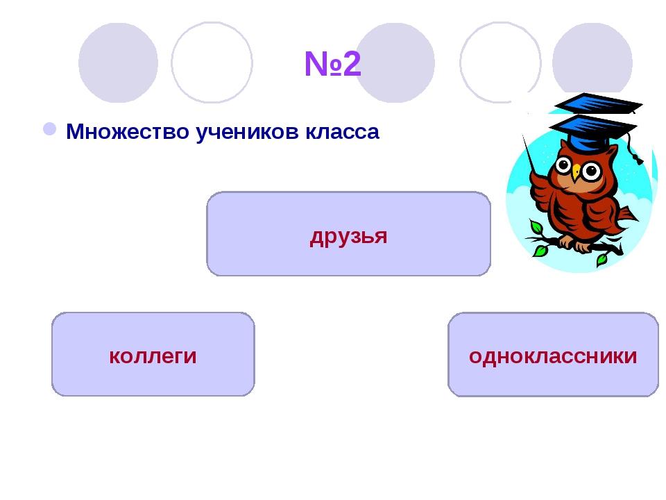 №2 Множество учеников класса одноклассники коллеги друзья