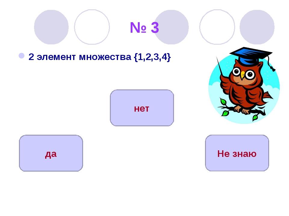 № 3 2 элемент множества {1,2,3,4} да нет Не знаю