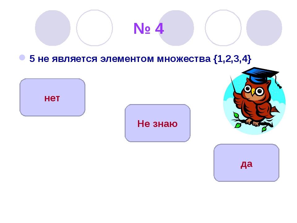 № 4 5 не является элементом множества {1,2,3,4} да нет Не знаю