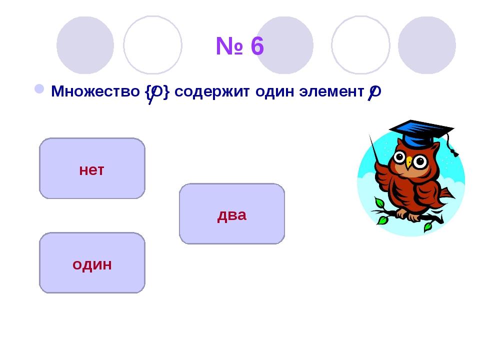№ 6 Множество {O} содержит один элемент O один нет два