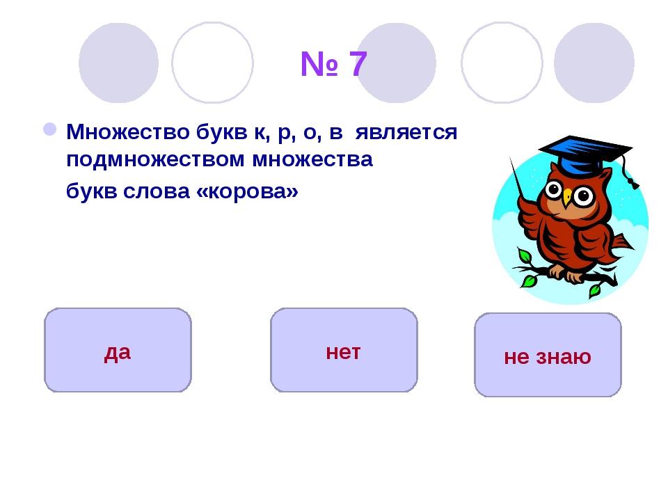 № 7 Множество букв к, р, о, в является подмножеством множества букв слова «ко...